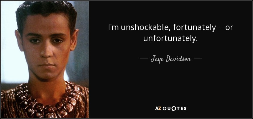 I'm unshockable, fortunately -- or unfortunately. - Jaye Davidson