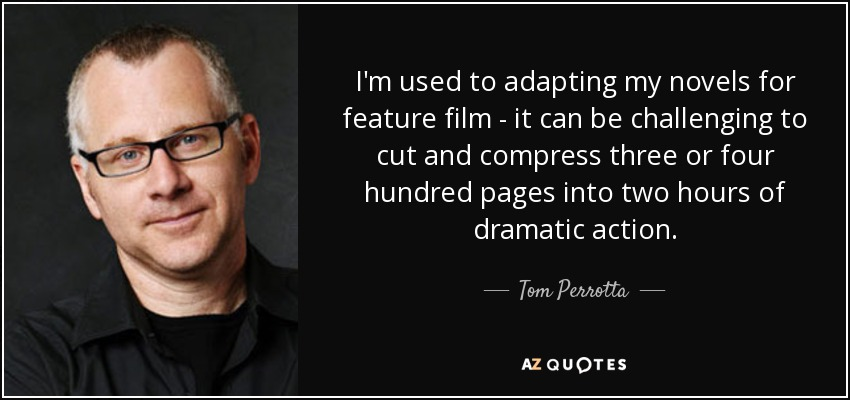 I'm used to adapting my novels for feature film - it can be challenging to cut and compress three or four hundred pages into two hours of dramatic action. - Tom Perrotta