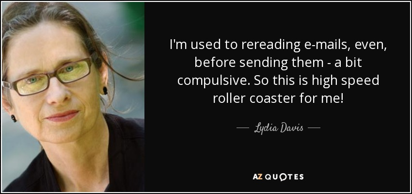 I'm used to rereading e-mails, even, before sending them - a bit compulsive. So this is high speed roller coaster for me! - Lydia Davis