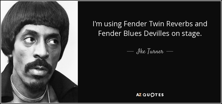 I'm using Fender Twin Reverbs and Fender Blues Devilles on stage. - Ike Turner
