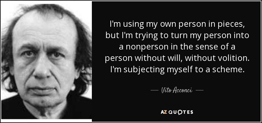 I'm using my own person in pieces, but I'm trying to turn my person into a nonperson in the sense of a person without will, without volition. I'm subjecting myself to a scheme. - Vito Acconci