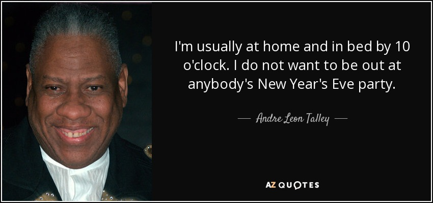 I'm usually at home and in bed by 10 o'clock. I do not want to be out at anybody's New Year's Eve party. - Andre Leon Talley