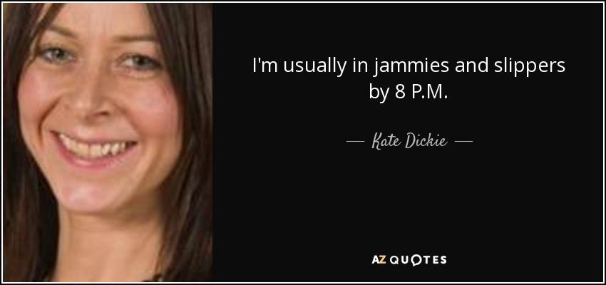 I'm usually in jammies and slippers by 8 P.M. - Kate Dickie