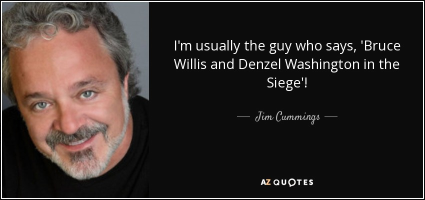 I'm usually the guy who says, 'Bruce Willis and Denzel Washington in the Siege'! - Jim Cummings