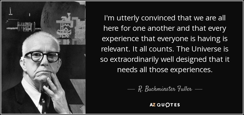 I'm utterly convinced that we are all here for one another and that every experience that everyone is having is relevant. It all counts. The Universe is so extraordinarily well designed that it needs all those experiences. - R. Buckminster Fuller