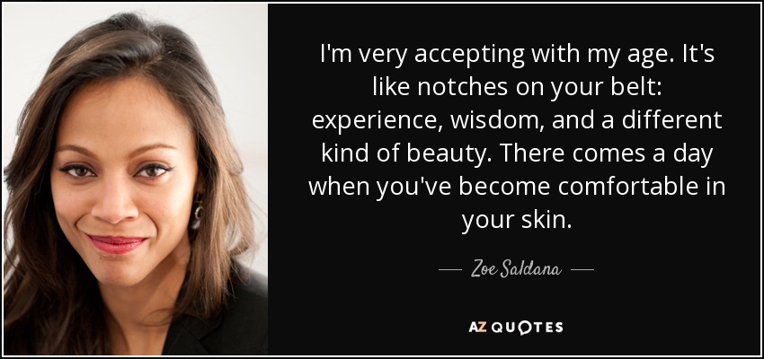 I'm very accepting with my age. It's like notches on your belt: experience, wisdom, and a different kind of beauty. There comes a day when you've become comfortable in your skin. - Zoe Saldana