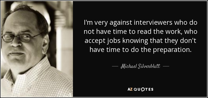 I'm very against interviewers who do not have time to read the work, who accept jobs knowing that they don't have time to do the preparation. - Michael Silverblatt