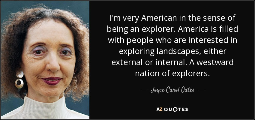 I'm very American in the sense of being an explorer. America is filled with people who are interested in exploring landscapes, either external or internal. A westward nation of explorers. - Joyce Carol Oates