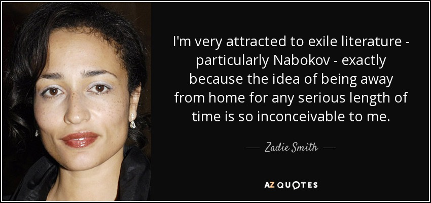 I'm very attracted to exile literature - particularly Nabokov - exactly because the idea of being away from home for any serious length of time is so inconceivable to me. - Zadie Smith