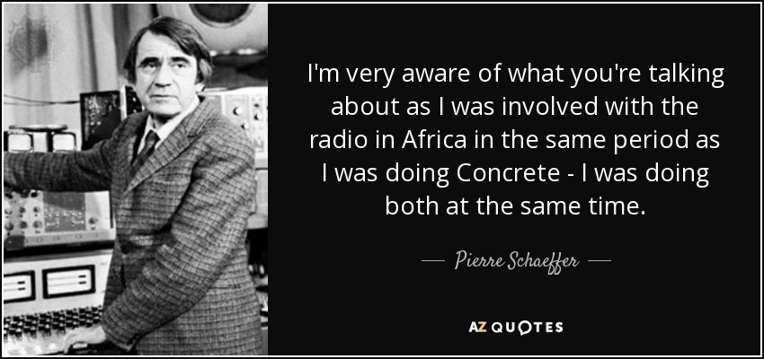 I'm very aware of what you're talking about as I was involved with the radio in Africa in the same period as I was doing Concrete - I was doing both at the same time. - Pierre Schaeffer