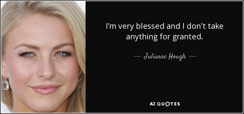 I'm very blessed and I don't take anything for granted. - Julianne Hough