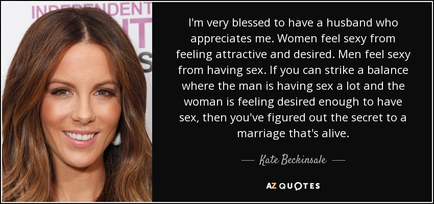 I'm very blessed to have a husband who appreciates me. Women feel sexy from feeling attractive and desired. Men feel sexy from having sex. If you can strike a balance where the man is having sex a lot and the woman is feeling desired enough to have sex, then you've figured out the secret to a marriage that's alive. - Kate Beckinsale