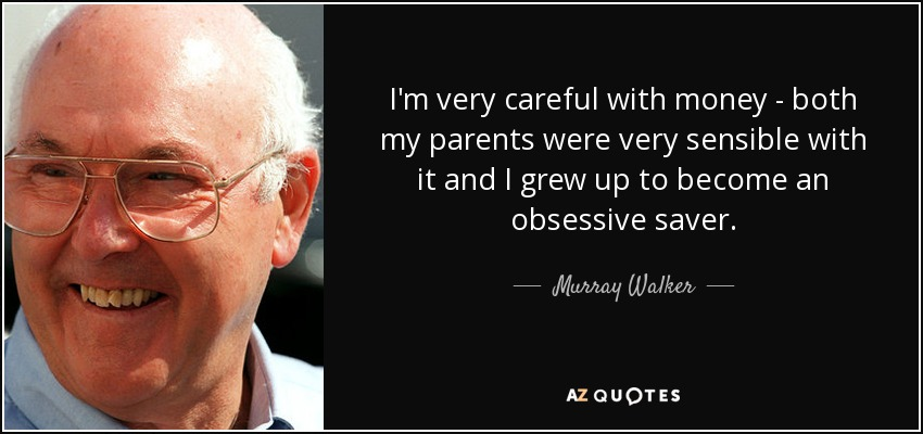 I'm very careful with money - both my parents were very sensible with it and I grew up to become an obsessive saver. - Murray Walker