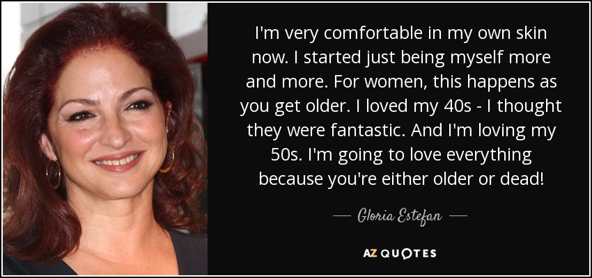 I'm very comfortable in my own skin now. I started just being myself more and more. For women, this happens as you get older. I loved my 40s - I thought they were fantastic. And I'm loving my 50s. I'm going to love everything because you're either older or dead! - Gloria Estefan