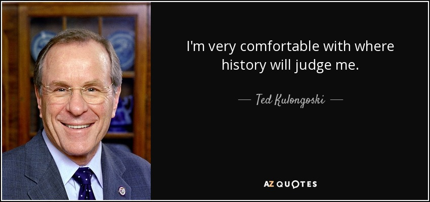 I'm very comfortable with where history will judge me. - Ted Kulongoski