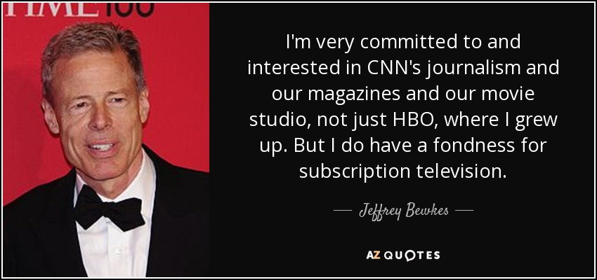 I'm very committed to and interested in CNN's journalism and our magazines and our movie studio, not just HBO, where I grew up. But I do have a fondness for subscription television. - Jeffrey Bewkes