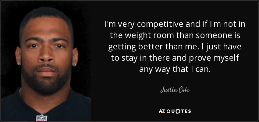 I'm very competitive and if I'm not in the weight room than someone is getting better than me. I just have to stay in there and prove myself any way that I can. - Justin Cole