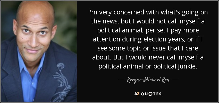 I'm very concerned with what's going on the news, but I would not call myself a political animal, per se. I pay more attention during election years, or if I see some topic or issue that I care about. But I would never call myself a political animal or political junkie. - Keegan-Michael Key
