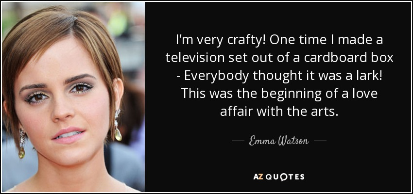 I'm very crafty! One time I made a television set out of a cardboard box - Everybody thought it was a lark! This was the beginning of a love affair with the arts. - Emma Watson