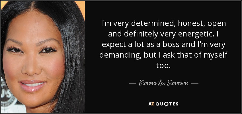 I'm very determined, honest, open and definitely very energetic. I expect a lot as a boss and I'm very demanding, but I ask that of myself too. - Kimora Lee Simmons