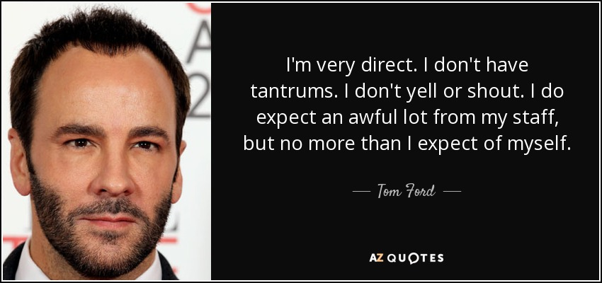 I'm very direct. I don't have tantrums. I don't yell or shout. I do expect an awful lot from my staff, but no more than I expect of myself. - Tom Ford