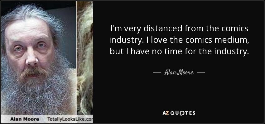 I'm very distanced from the comics industry. I love the comics medium, but I have no time for the industry. - Alan Moore