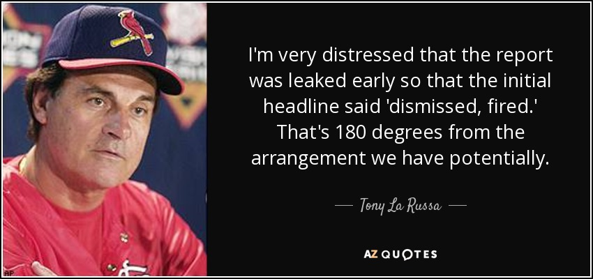I'm very distressed that the report was leaked early so that the initial headline said 'dismissed, fired.' That's 180 degrees from the arrangement we have potentially. - Tony La Russa