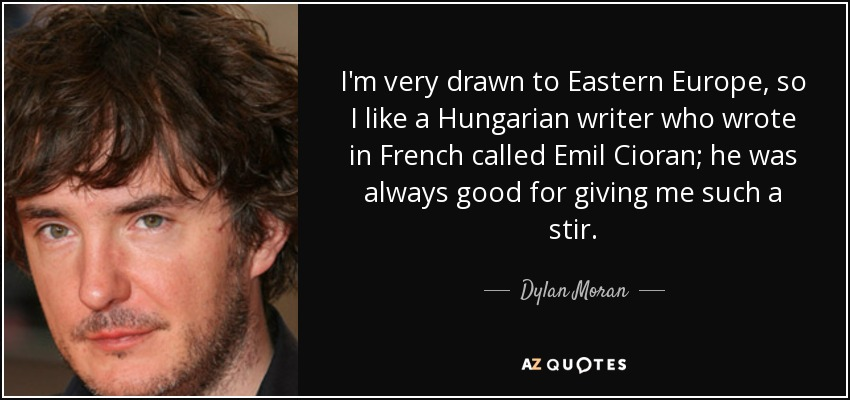 I'm very drawn to Eastern Europe, so I like a Hungarian writer who wrote in French called Emil Cioran; he was always good for giving me such a stir. - Dylan Moran