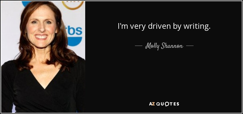 I'm very driven by writing. - Molly Shannon