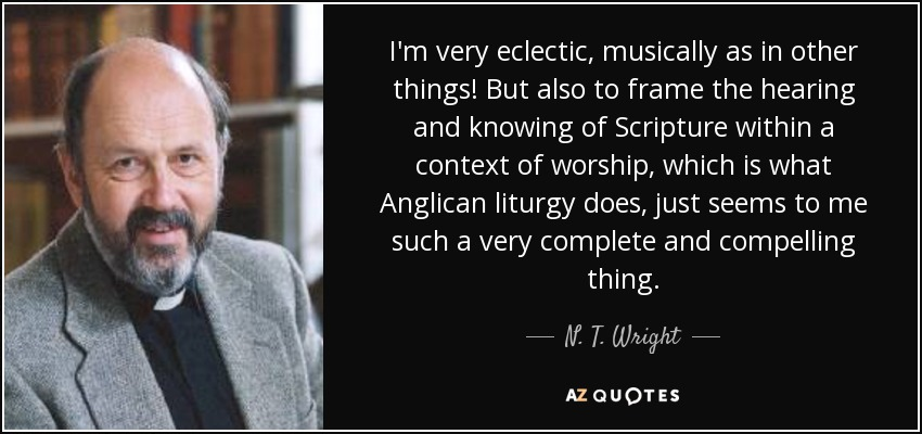 I'm very eclectic, musically as in other things! But also to frame the hearing and knowing of Scripture within a context of worship, which is what Anglican liturgy does, just seems to me such a very complete and compelling thing. - N. T. Wright