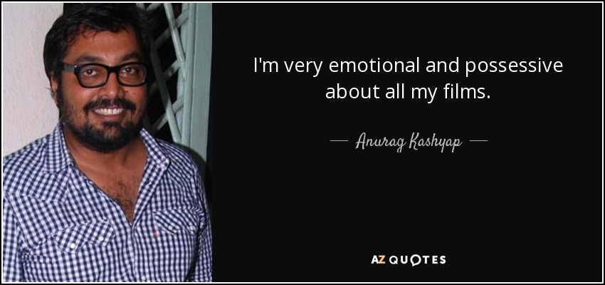 I'm very emotional and possessive about all my films. - Anurag Kashyap