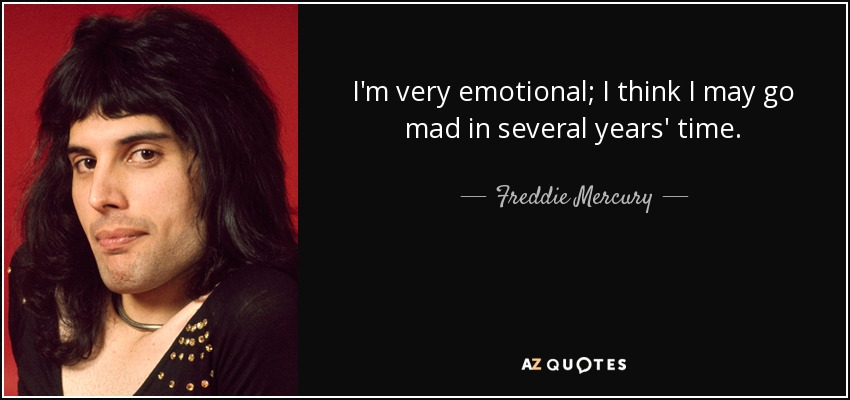 I'm very emotional; I think I may go mad in several years' time. - Freddie Mercury