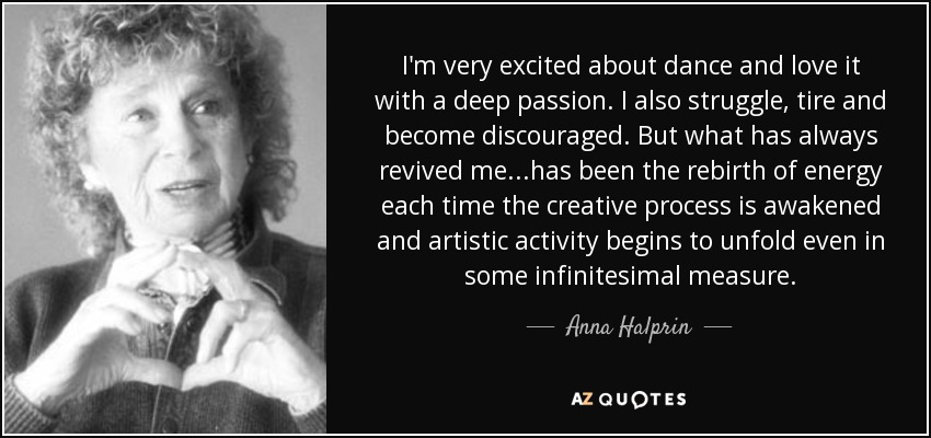 I'm very excited about dance and love it with a deep passion. I also struggle, tire and become discouraged. But what has always revived me...has been the rebirth of energy each time the creative process is awakened and artistic activity begins to unfold even in some infinitesimal measure. - Anna Halprin