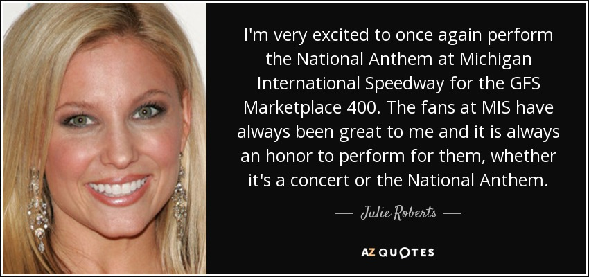 I'm very excited to once again perform the National Anthem at Michigan International Speedway for the GFS Marketplace 400. The fans at MIS have always been great to me and it is always an honor to perform for them, whether it's a concert or the National Anthem. - Julie Roberts