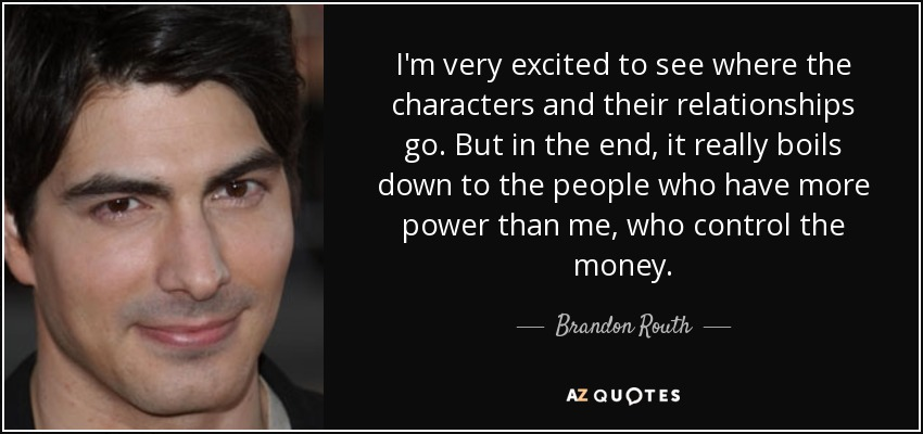 I'm very excited to see where the characters and their relationships go. But in the end, it really boils down to the people who have more power than me, who control the money. - Brandon Routh