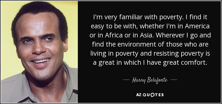 I'm very familiar with poverty. I find it easy to be with, whether I'm in America or in Africa or in Asia. Wherever I go and find the environment of those who are living in poverty and resisting poverty is a great in which I have great comfort. - Harry Belafonte