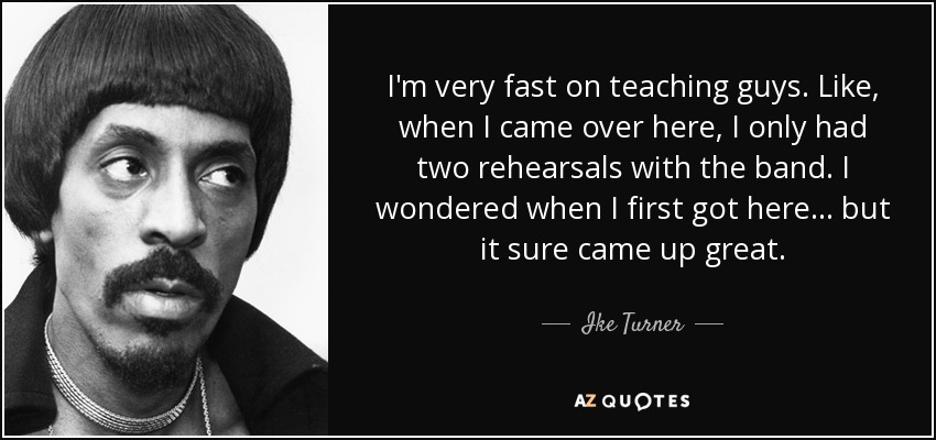I'm very fast on teaching guys. Like, when I came over here, I only had two rehearsals with the band. I wondered when I first got here... but it sure came up great. - Ike Turner
