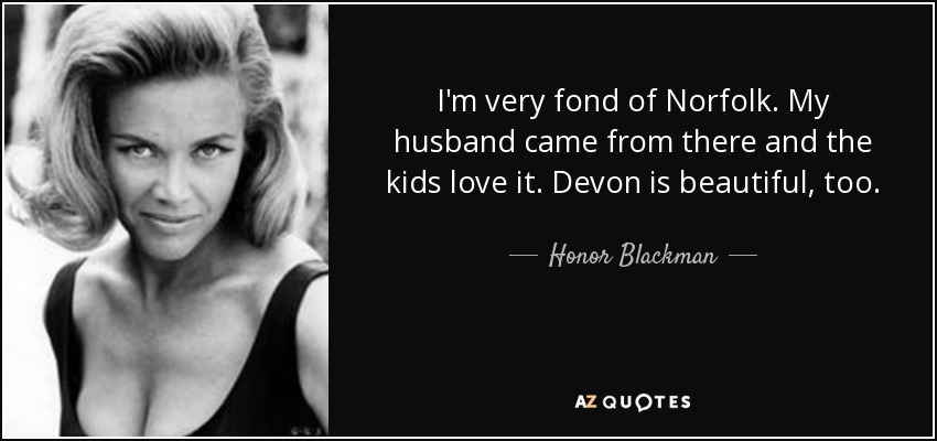 I'm very fond of Norfolk. My husband came from there and the kids love it. Devon is beautiful, too. - Honor Blackman