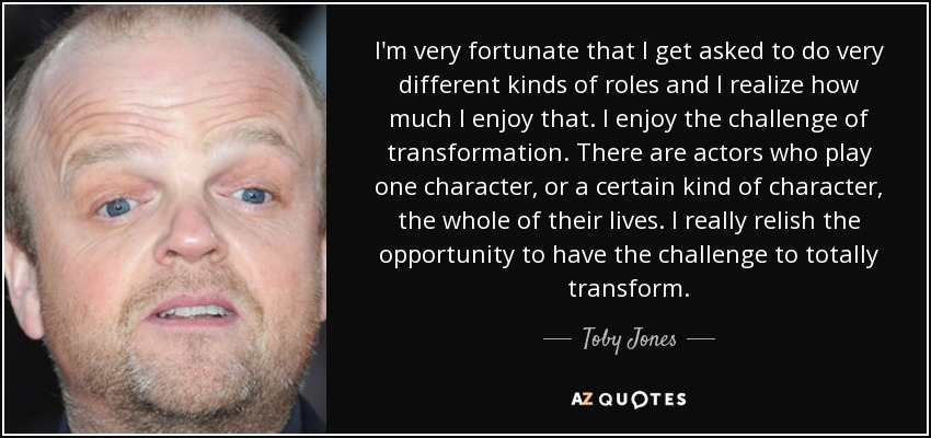I'm very fortunate that I get asked to do very different kinds of roles and I realize how much I enjoy that. I enjoy the challenge of transformation. There are actors who play one character, or a certain kind of character, the whole of their lives. I really relish the opportunity to have the challenge to totally transform. - Toby Jones