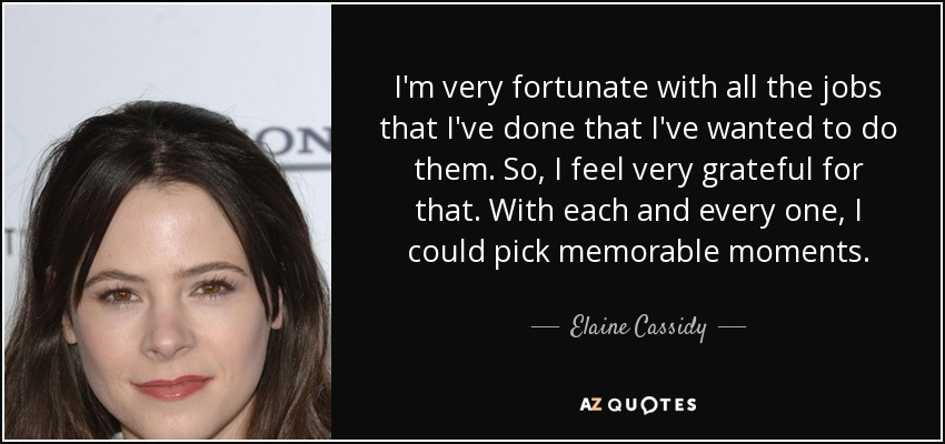 I'm very fortunate with all the jobs that I've done that I've wanted to do them. So, I feel very grateful for that. With each and every one, I could pick memorable moments. - Elaine Cassidy
