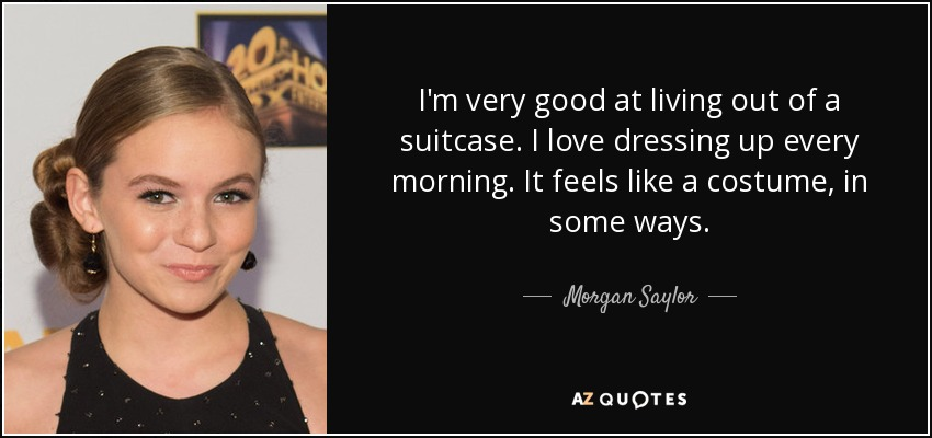 I'm very good at living out of a suitcase. I love dressing up every morning. It feels like a costume, in some ways. - Morgan Saylor