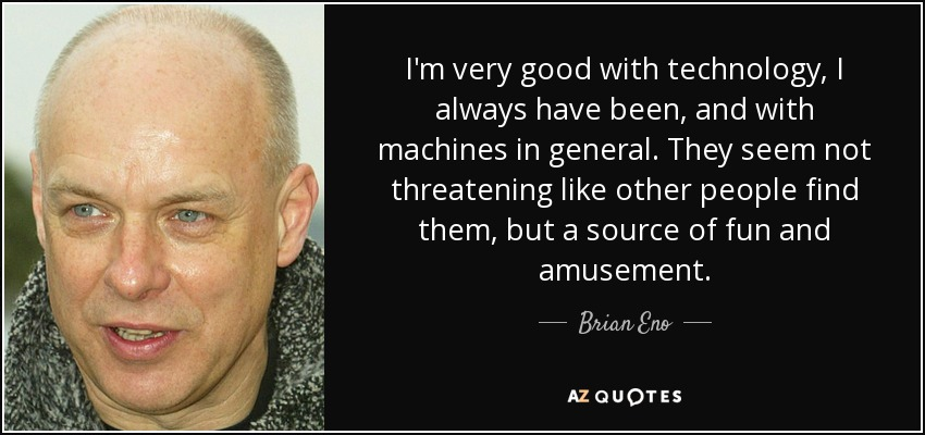 I'm very good with technology, I always have been, and with machines in general. They seem not threatening like other people find them, but a source of fun and amusement. - Brian Eno