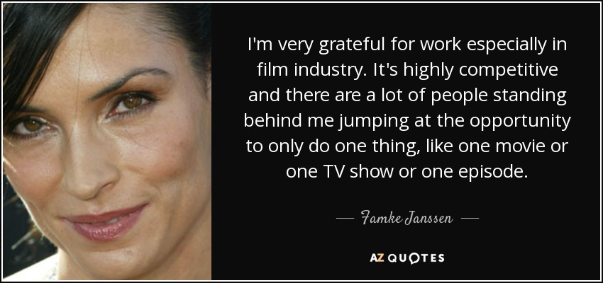 I'm very grateful for work especially in film industry. It's highly competitive and there are a lot of people standing behind me jumping at the opportunity to only do one thing, like one movie or one TV show or one episode. - Famke Janssen