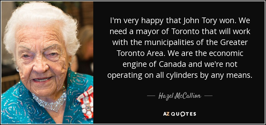 I'm very happy that John Tory won. We need a mayor of Toronto that will work with the municipalities of the Greater Toronto Area. We are the economic engine of Canada and we're not operating on all cylinders by any means. - Hazel McCallion