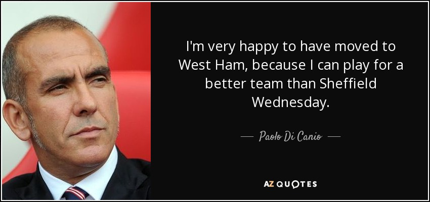 I'm very happy to have moved to West Ham, because I can play for a better team than Sheffield Wednesday. - Paolo Di Canio
