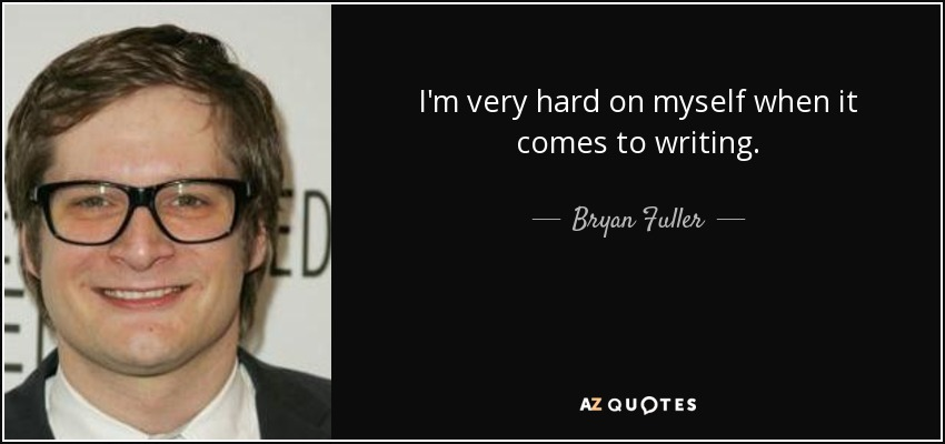 I'm very hard on myself when it comes to writing. - Bryan Fuller
