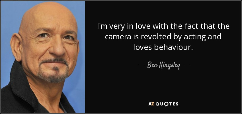 I'm very in love with the fact that the camera is revolted by acting and loves behaviour. - Ben Kingsley