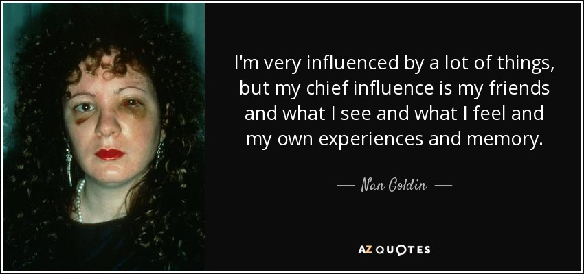 I'm very influenced by a lot of things, but my chief influence is my friends and what I see and what I feel and my own experiences and memory. - Nan Goldin