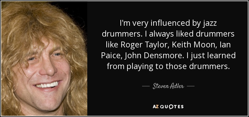 I'm very influenced by jazz drummers. I always liked drummers like Roger Taylor, Keith Moon, Ian Paice, John Densmore. I just learned from playing to those drummers. - Steven Adler