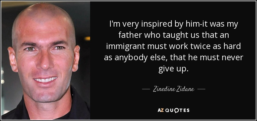 I'm very inspired by him-it was my father who taught us that an immigrant must work twice as hard as anybody else, that he must never give up. - Zinedine Zidane